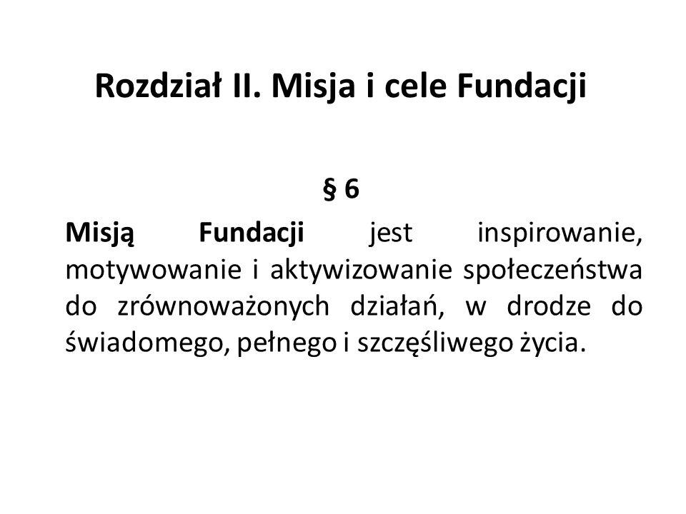 Rozdział II. Misja i cele Fundacji § 6 Misją Fundacji jest inspirowanie, motywowanie i aktywizowanie społeczeństwa do zrównoważonych działań, w drodze