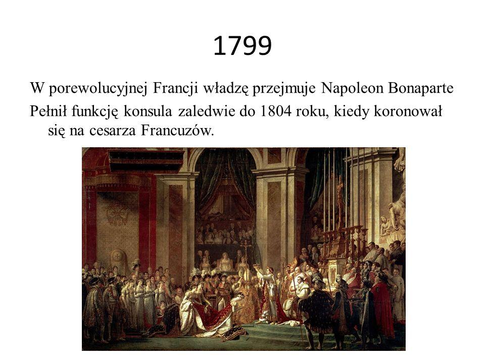 1799 W porewolucyjnej Francji władzę przejmuje Napoleon Bonaparte Pełnił funkcję konsula zaledwie do 1804 roku, kiedy koronował się na cesarza Francuz