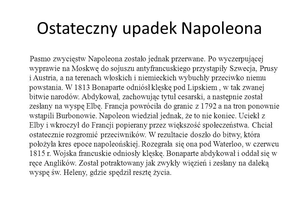 Ostateczny upadek Napoleona Pasmo zwycięstw Napoleona zostało jednak przerwane. Po wyczerpującej wyprawie na Moskwę do sojuszu antyfrancuskiego przyst