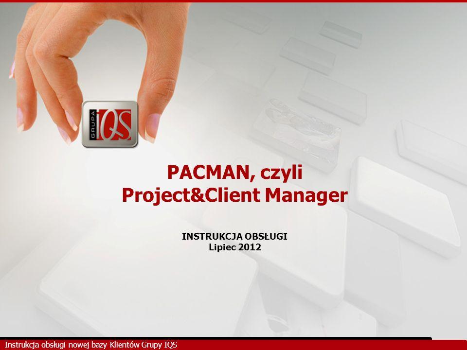 PACMAN, czyli Project&Client Manager INSTRUKCJA OBSŁUGI Lipiec 2012 Instrukcja obsługi nowej bazy Klientów Grupy IQS