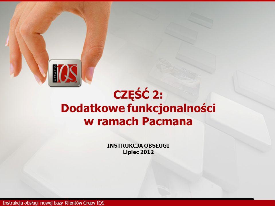 CZĘŚĆ 2: Dodatkowe funkcjonalności w ramach Pacmana INSTRUKCJA OBSŁUGI Lipiec 2012 Instrukcja obsługi nowej bazy Klientów Grupy IQS