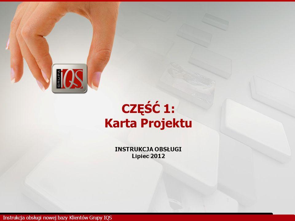 CZĘŚĆ 1: Karta Projektu INSTRUKCJA OBSŁUGI Lipiec 2012 Instrukcja obsługi nowej bazy Klientów Grupy IQS