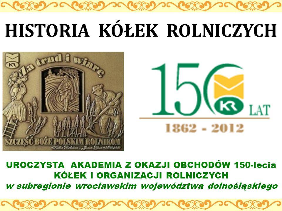 HISTORIA KÓŁEK ROLNICZYCH UROCZYSTA AKADEMIA Z OKAZJI OBCHODÓW 150-lecia KÓŁEK I ORGANIZACJI ROLNICZYCH w subregionie wrocławskim województwa dolnoślą