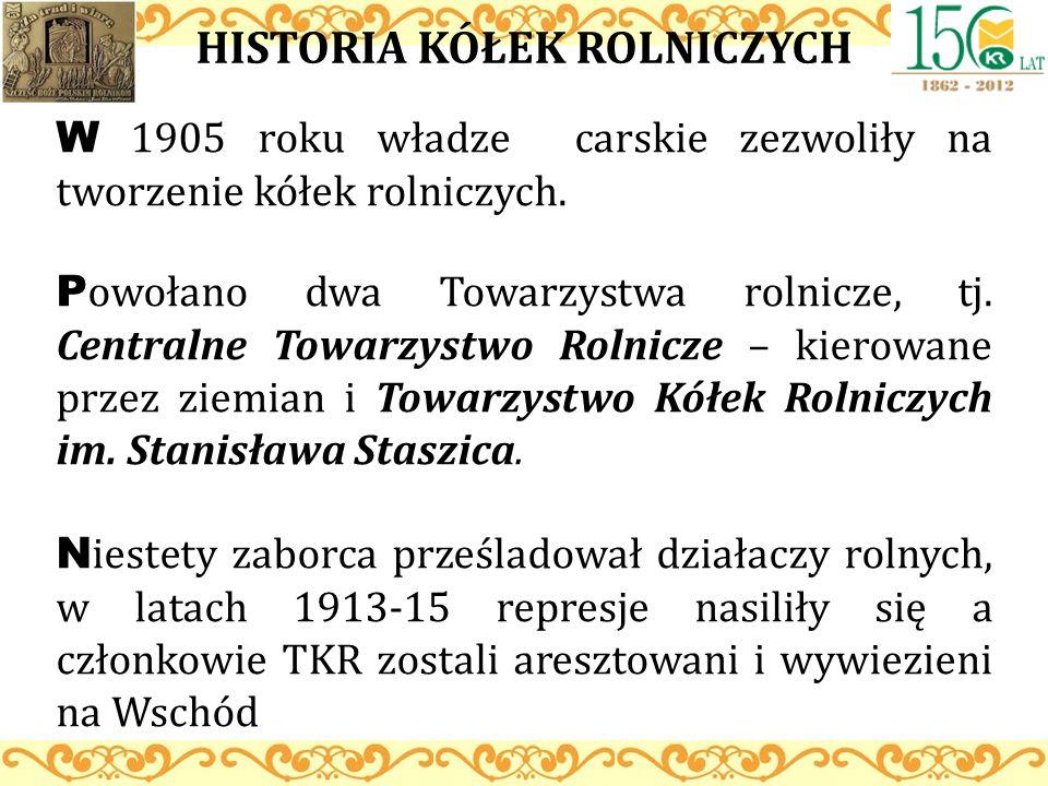 HISTORIA KÓŁEK ROLNICZYCH W 1905 roku władze carskie zezwoliły na tworzenie kółek rolniczych. P owołano dwa Towarzystwa rolnicze, tj. Centralne Towarz