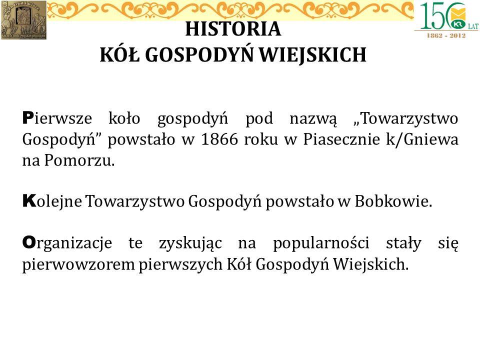 HISTORIA KÓŁ GOSPODYŃ WIEJSKICH P ierwsze koło gospodyń pod nazwą Towarzystwo Gospodyń powstało w 1866 roku w Piasecznie k/Gniewa na Pomorzu. K olejne