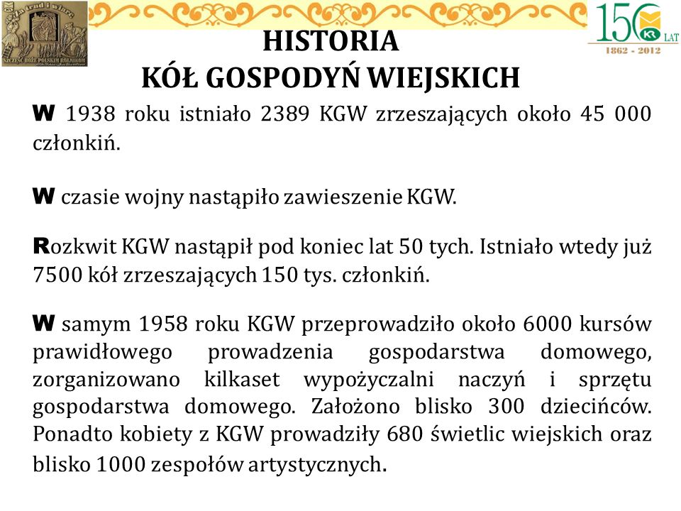 W 1938 roku istniało 2389 KGW zrzeszających około 45 000 członkiń. W czasie wojny nastąpiło zawieszenie KGW. R ozkwit KGW nastąpił pod koniec lat 50 t