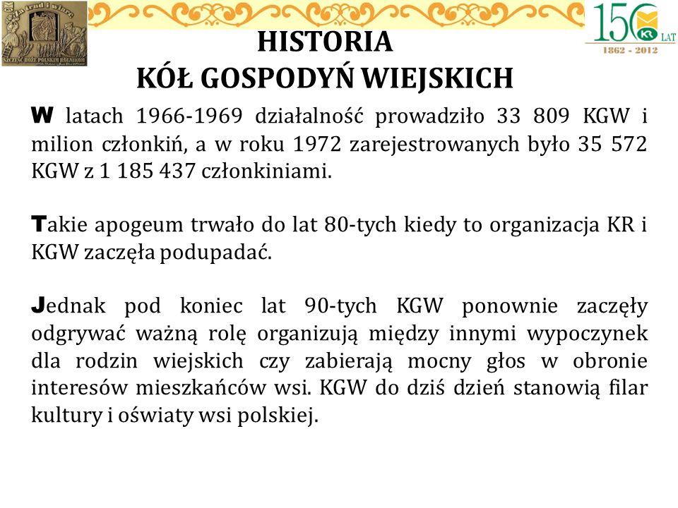 HISTORIA KÓŁ GOSPODYŃ WIEJSKICH W latach 1966-1969 działalność prowadziło 33 809 KGW i milion członkiń, a w roku 1972 zarejestrowanych było 35 572 KGW
