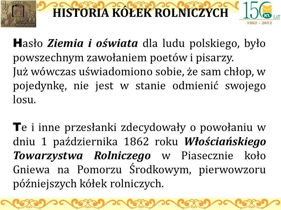 HISTORIA KÓŁEK ROLNICZYCH H asło Ziemia i oświata dla ludu polskiego, było powszechnym zawołaniem poetów i pisarzy. Już wówczas uświadomiono sobie, że