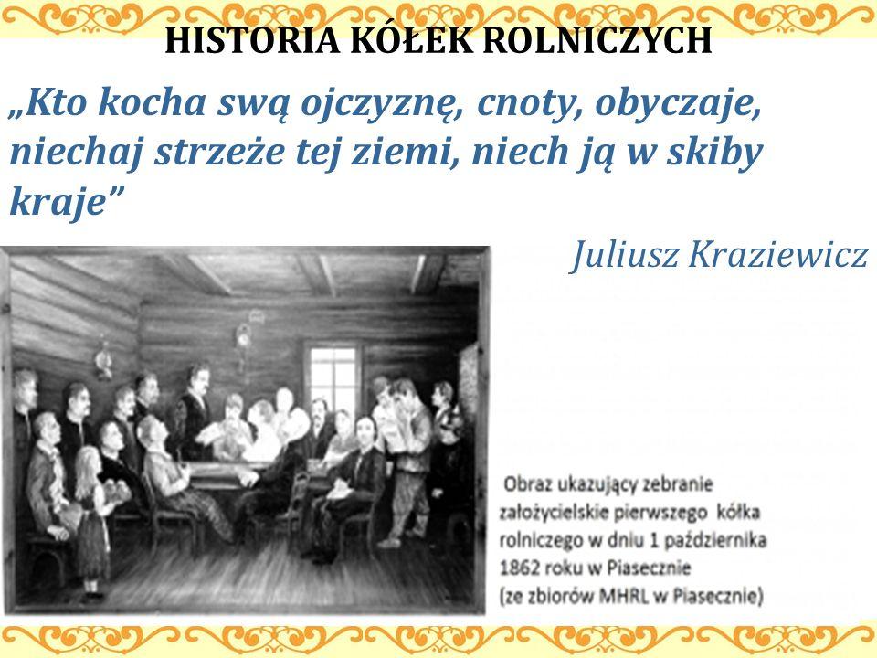 HISTORIA KÓŁEK ROLNICZYCH Kto kocha swą ojczyznę, cnoty, obyczaje, niechaj strzeże tej ziemi, niech ją w skiby kraje Juliusz Kraziewicz