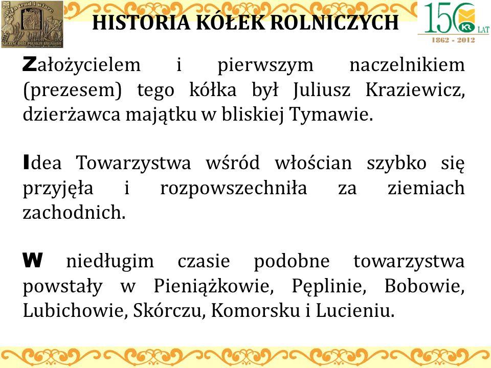 HISTORIA KÓŁEK ROLNICZYCH Z ałożycielem i pierwszym naczelnikiem (prezesem) tego kółka był Juliusz Kraziewicz, dzierżawca majątku w bliskiej Tymawie.