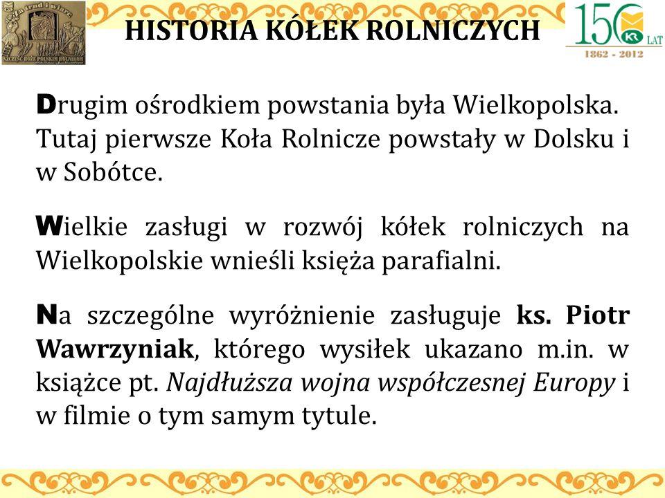 HISTORIA KÓŁEK ROLNICZYCH D rugim ośrodkiem powstania była Wielkopolska. Tutaj pierwsze Koła Rolnicze powstały w Dolsku i w Sobótce. W ielkie zasługi
