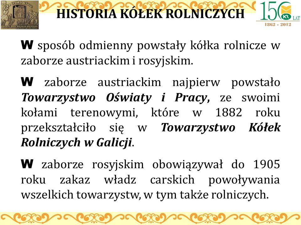 HISTORIA KÓŁEK ROLNICZYCH W sposób odmienny powstały kółka rolnicze w zaborze austriackim i rosyjskim. W zaborze austriackim najpierw powstało Towarzy