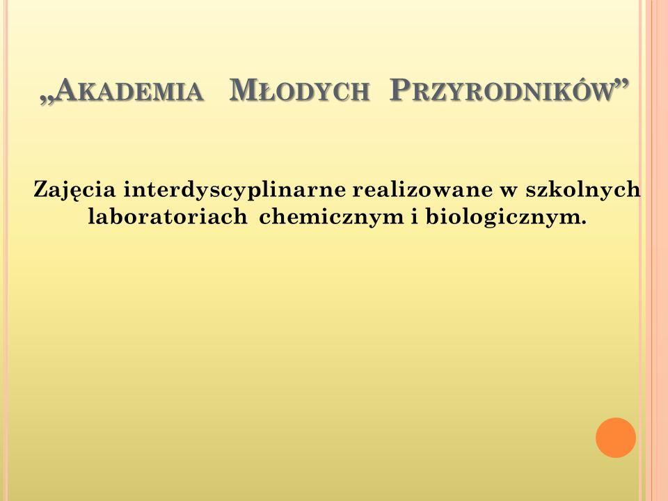 A KADEMIA M ŁODYCH P RZYRODNIKÓW A KADEMIA M ŁODYCH P RZYRODNIKÓW Zajęcia interdyscyplinarne realizowane w szkolnych laboratoriach chemicznym i biologicznym.