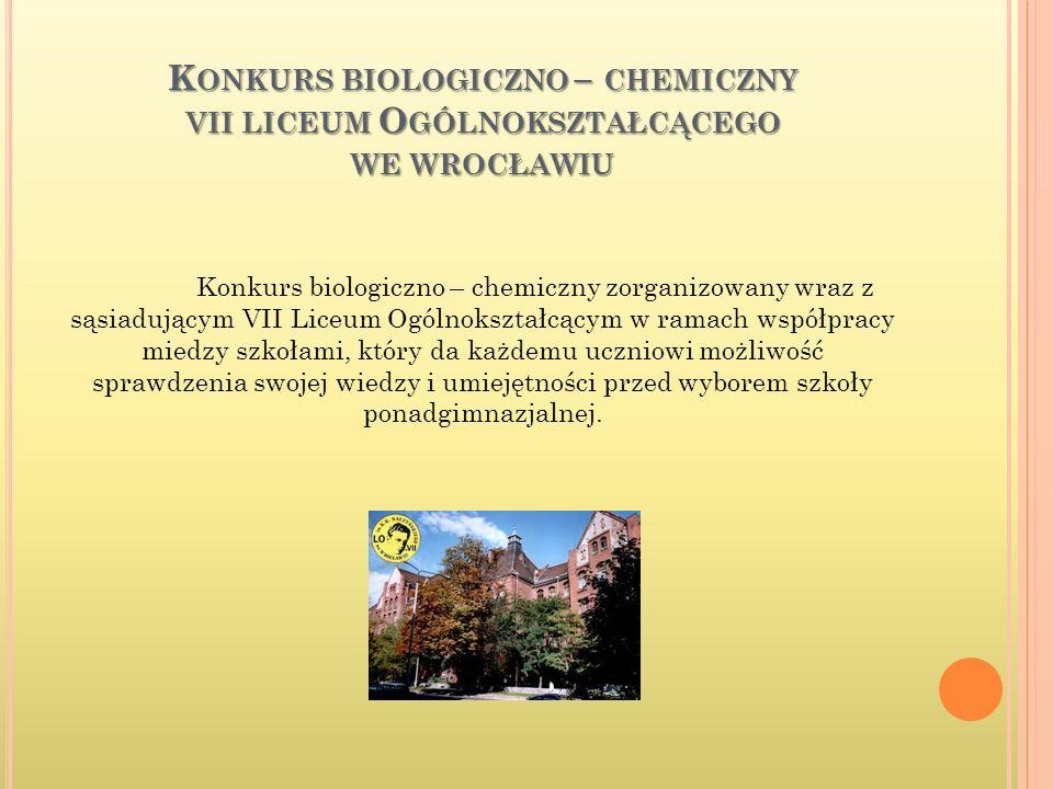 K ONKURS BIOLOGICZNO – CHEMICZNY VII LICEUM O GÓLNOKSZTAŁCĄCEGO WE WROCŁAWIU Konkurs biologiczno – chemiczny zorganizowany wraz z sąsiadującym VII Liceum Ogólnokształcącym w ramach współpracy miedzy szkołami, który da każdemu uczniowi możliwość sprawdzenia swojej wiedzy i umiejętności przed wyborem szkoły ponadgimnazjalnej.