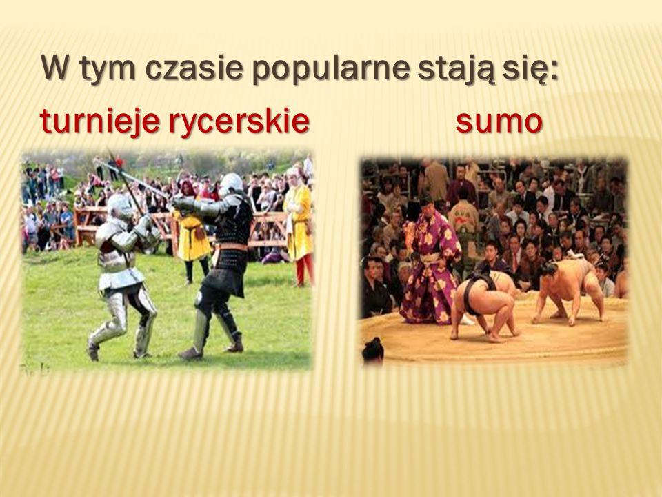 W tym czasie popularne stają się: turnieje rycerskie sumo