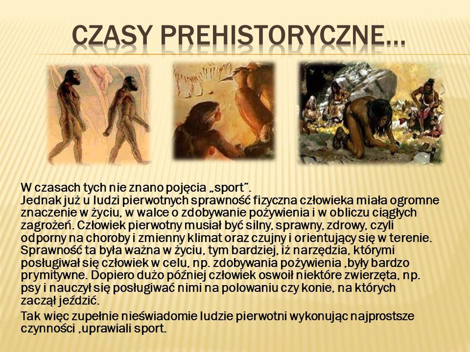 W czasach tych nie znano pojęcia sport. Jednak już u ludzi pierwotnych sprawność fizyczna człowieka miała ogromne znaczenie w życiu, w walce o zdobywa