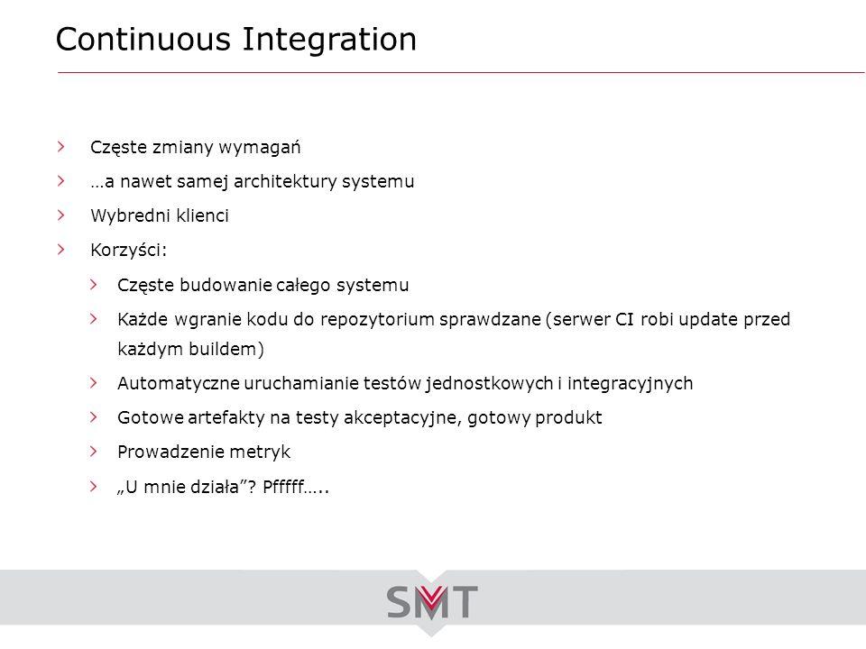 Continuous Integration Częste zmiany wymagań …a nawet samej architektury systemu Wybredni klienci Korzyści: Częste budowanie całego systemu Każde wgra