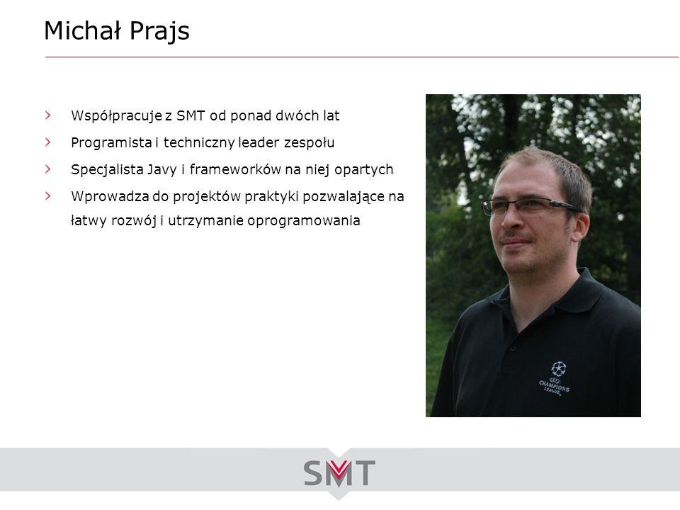 Michał Prajs Współpracuje z SMT od ponad dwóch lat Programista i techniczny leader zespołu Specjalista Javy i frameworków na niej opartych Wprowadza d