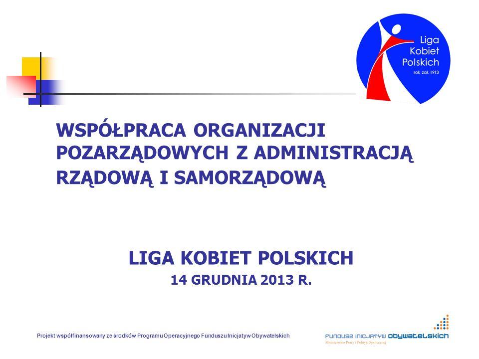 WSPÓŁPRACA ORGANIZACJI POZARZĄDOWYCH Z ADMINISTRACJĄ RZĄDOWĄ I SAMORZĄDOWĄ LIGA KOBIET POLSKICH 14 GRUDNIA 2013 R. Projekt współfinansowany ze środków