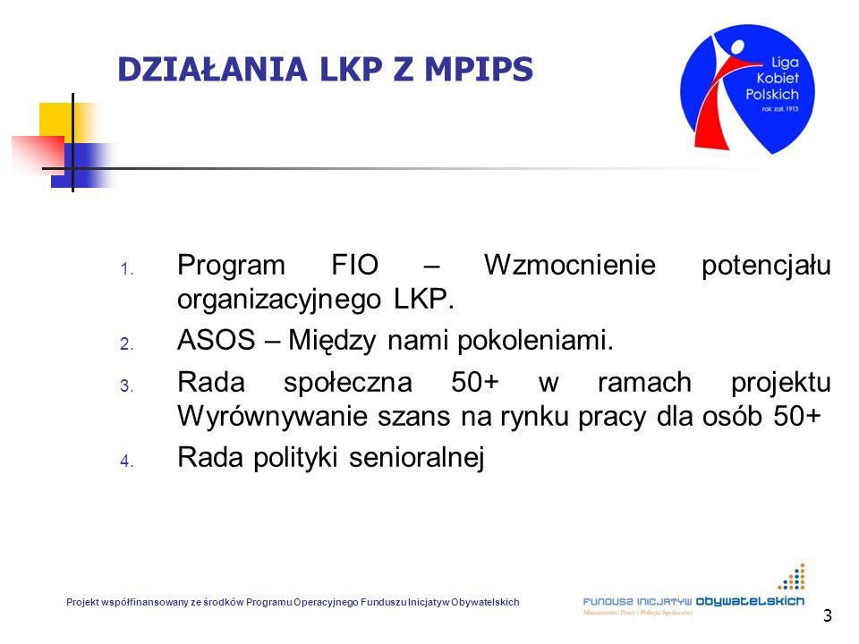 3 DZIAŁANIA LKP Z MPIPS 1. Program FIO – Wzmocnienie potencjału organizacyjnego LKP. 2. ASOS – Między nami pokoleniami. 3. Rada społeczna 50+ w ramach