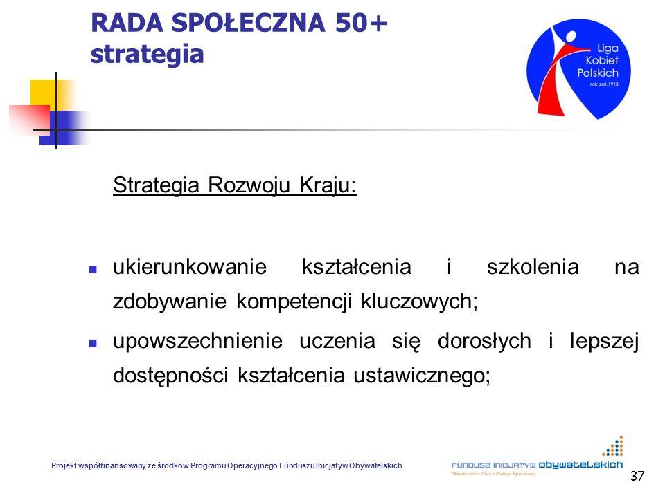 37 RADA SPOŁECZNA 50+ strategia Strategia Rozwoju Kraju: ukierunkowanie kształcenia i szkolenia na zdobywanie kompetencji kluczowych; upowszechnienie