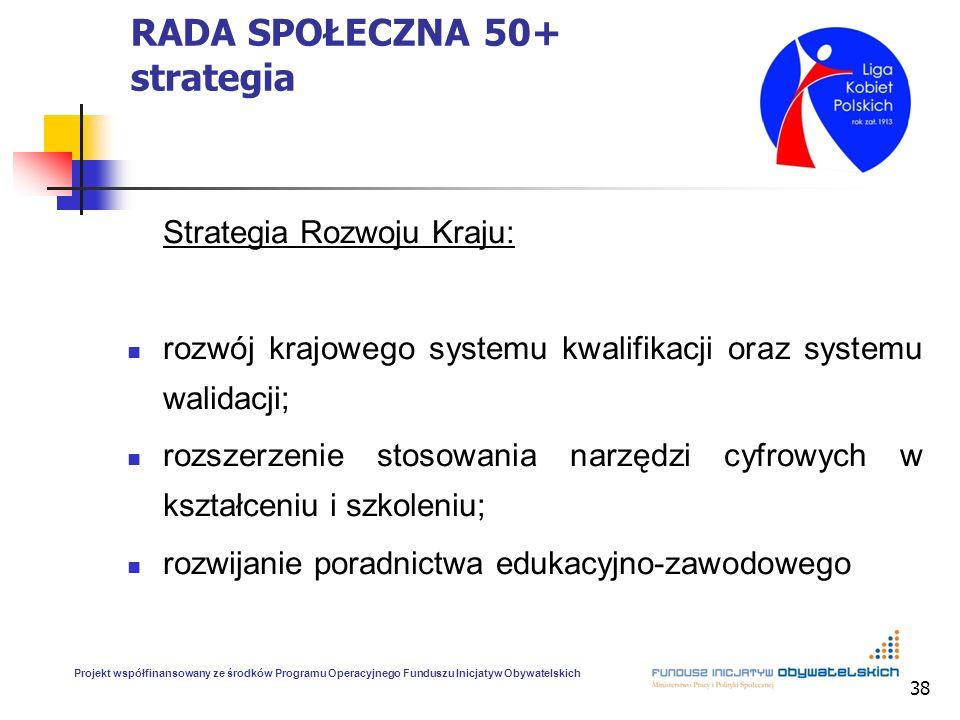 38 RADA SPOŁECZNA 50+ strategia Strategia Rozwoju Kraju: rozwój krajowego systemu kwalifikacji oraz systemu walidacji; rozszerzenie stosowania narzędz