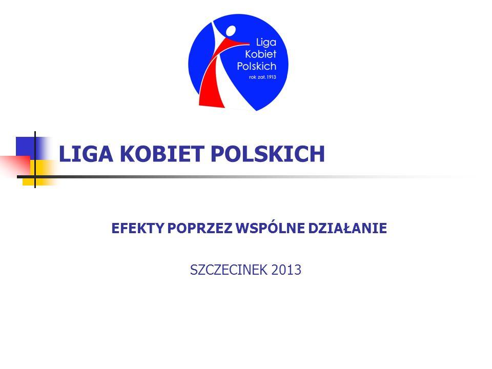 LIGA KOBIET POLSKICH EFEKTY POPRZEZ WSPÓLNE DZIAŁANIE SZCZECINEK 2013