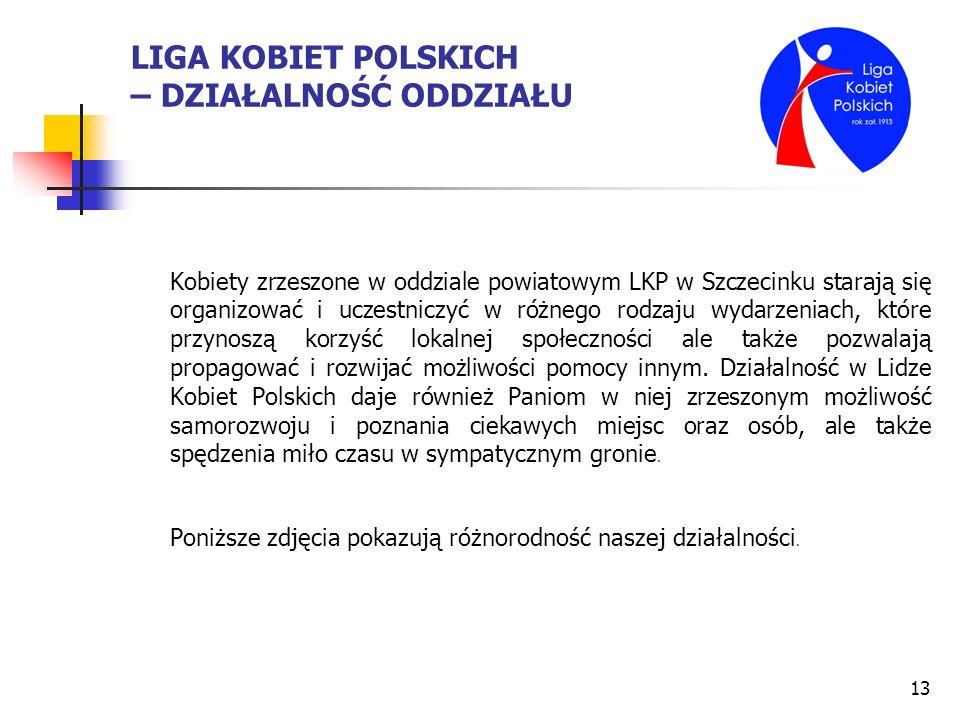 13 LIGA KOBIET POLSKICH – DZIAŁALNOŚĆ ODDZIAŁU Kobiety zrzeszone w oddziale powiatowym LKP w Szczecinku starają się organizować i uczestniczyć w różne