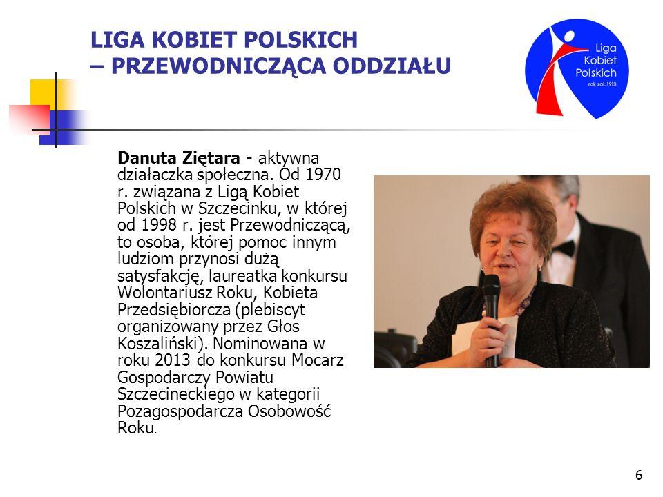 6 LIGA KOBIET POLSKICH – PRZEWODNICZĄCA ODDZIAŁU Danuta Ziętara - aktywna działaczka społeczna. Od 1970 r. związana z Ligą Kobiet Polskich w Szczecink