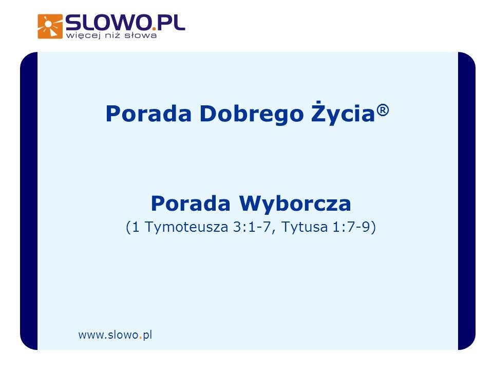 Porada Dobrego Życia ® Porada Wyborcza (1 Tymoteusza 3:1-7, Tytusa 1:7-9) www.slowo.pl