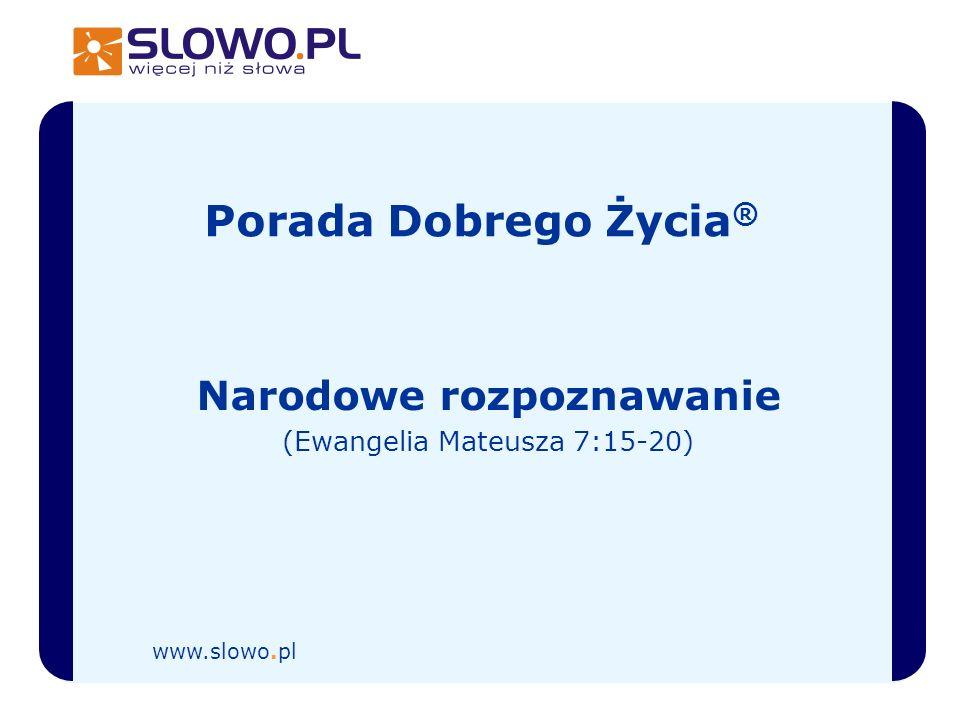 Porada Dobrego Życia ® Narodowe rozpoznawanie (Ewangelia Mateusza 7:15-20) www.slowo.pl