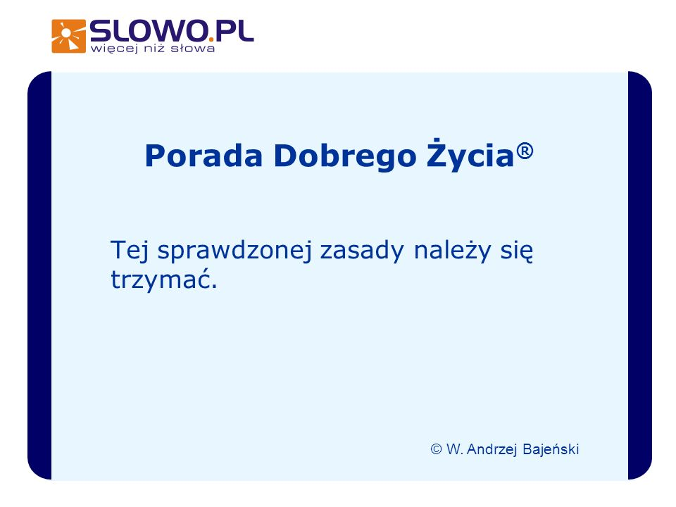 Tej sprawdzonej zasady należy się trzymać. © W. Andrzej Bajeński Porada Dobrego Życia ®