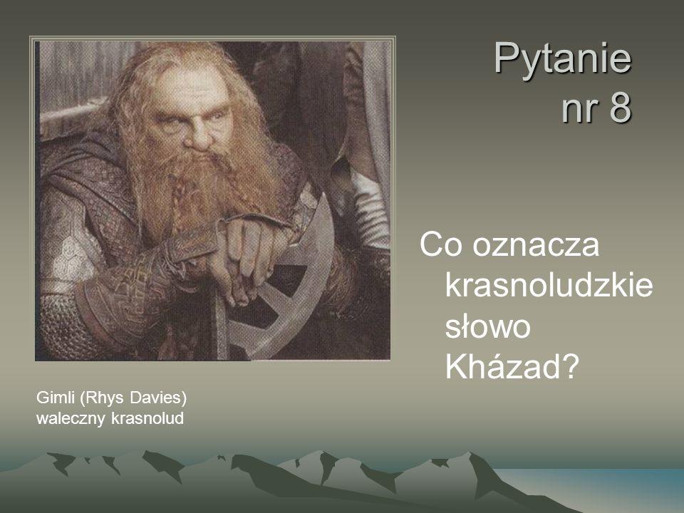 Pytanie nr 8 Co oznacza krasnoludzkie słowo Kházad? Gimli (Rhys Davies) waleczny krasnolud