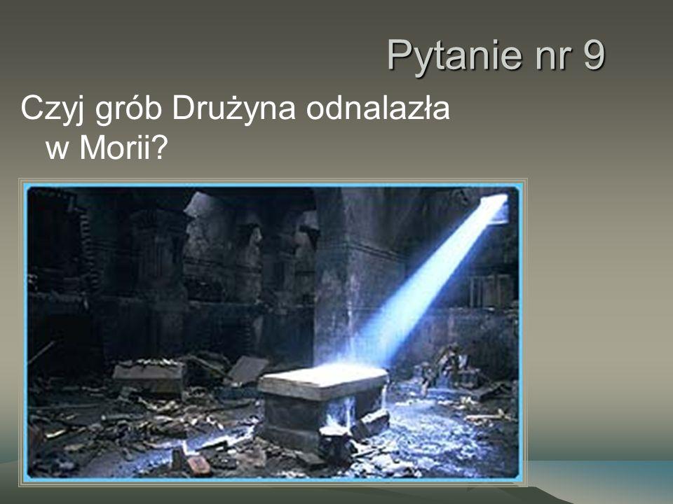 Pytanie nr 9 Czyj grób Drużyna odnalazła w Morii?