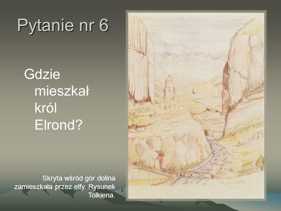 Pytanie nr 6 Gdzie mieszkał król Elrond? Skryta wśród gór dolina zamieszkała przez elfy. Rysunek Tolkiena.