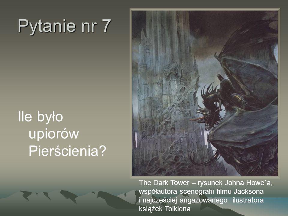 Pytanie nr 7 Ile było upiorów Pierścienia? The Dark Tower – rysunek Johna Howe`a, współautora scenografii filmu Jacksona i najczęściej angażowanego il