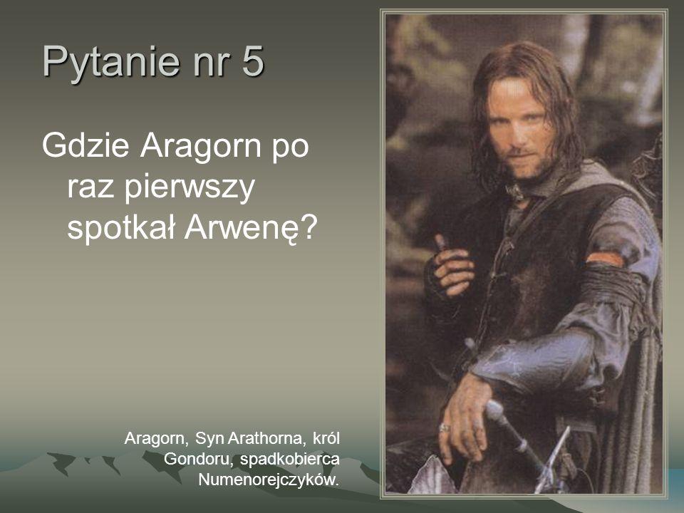 Pytanie nr 5 Gdzie Aragorn po raz pierwszy spotkał Arwenę? Aragorn, Syn Arathorna, król Gondoru, spadkobierca Numenorejczyków.