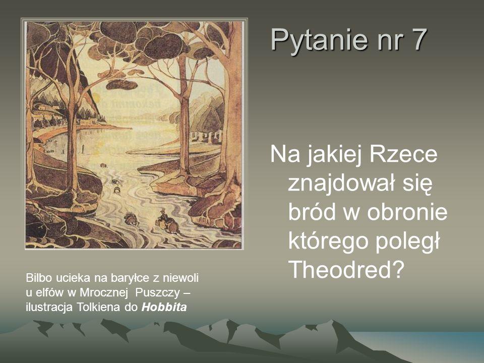 Pytanie nr 7 Na jakiej Rzece znajdował się bród w obronie którego poległ Theodred? Bilbo ucieka na baryłce z niewoli u elfów w Mrocznej Puszczy – ilus