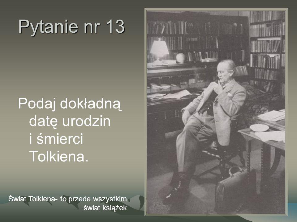 Pytanie nr 13 Podaj dokładną datę urodzin i śmierci Tolkiena. Świat Tolkiena- to przede wszystkim świat książek