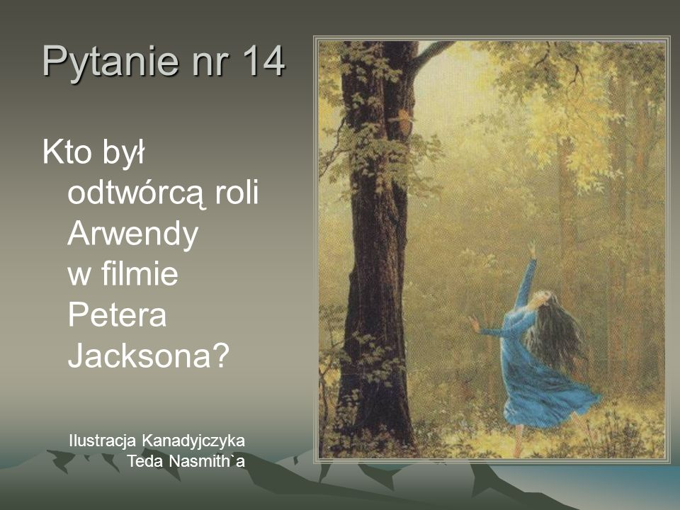 Pytanie nr 14 Kto był odtwórcą roli Arwendy w filmie Petera Jacksona? Ilustracja Kanadyjczyka Teda Nasmith`a