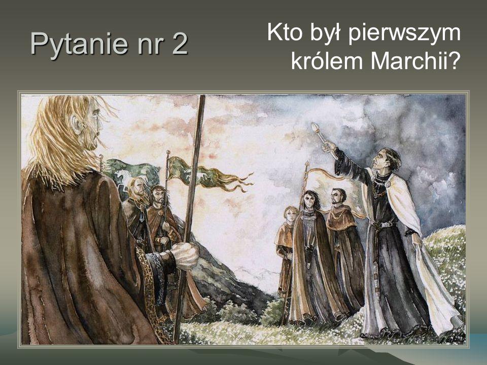Pytanie nr 2 Kto był pierwszym królem Marchii?