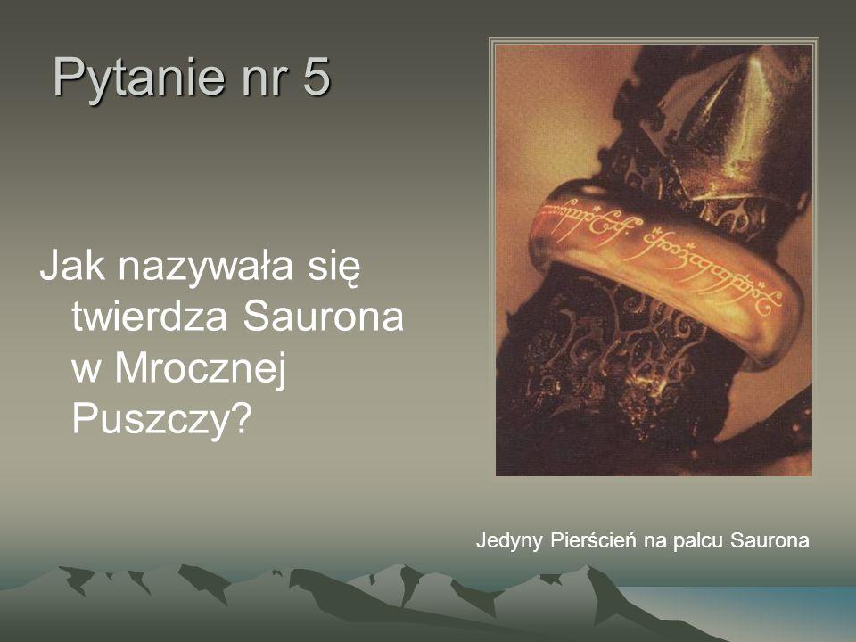 Pytanie nr 5 Jak nazywała się twierdza Saurona w Mrocznej Puszczy? Jedyny Pierścień na palcu Saurona
