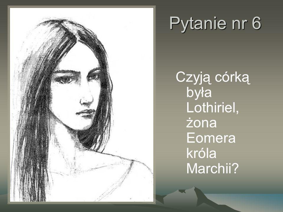 Pytanie nr 6 Czyją córką była Lothiriel, żona Eomera króla Marchii?