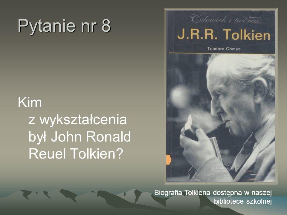 Pytanie nr 8 Kim z wykształcenia był John Ronald Reuel Tolkien? Biografia Tolkiena dostępna w naszej bibliotece szkolnej