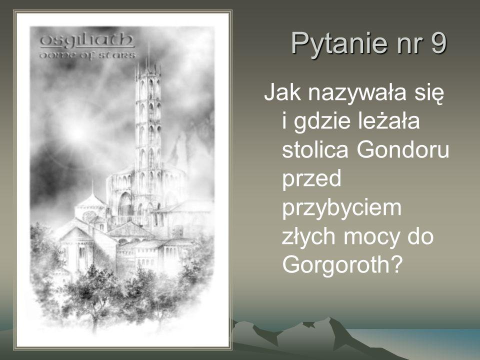 Pytanie nr 9 Jak nazywała się i gdzie leżała stolica Gondoru przed przybyciem złych mocy do Gorgoroth?