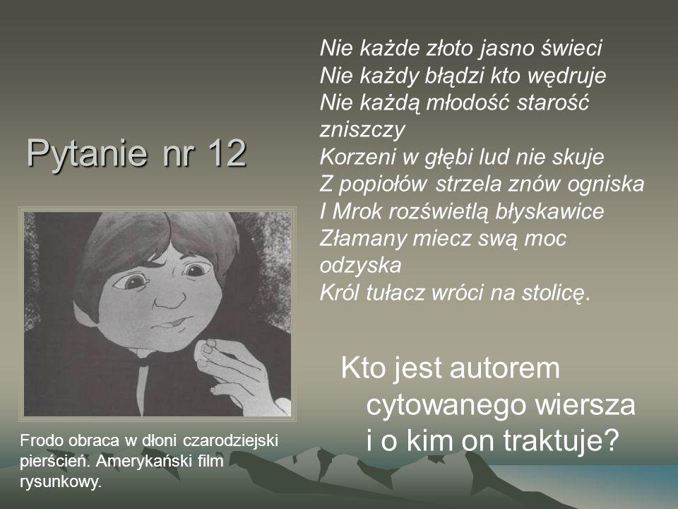 Pytanie nr 12 Kto jest autorem cytowanego wiersza i o kim on traktuje? Frodo obraca w dłoni czarodziejski pierścień. Amerykański film rysunkowy. Nie k