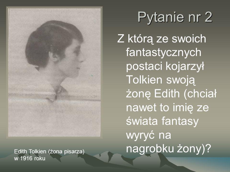 Pytanie nr 2 Z którą ze swoich fantastycznych postaci kojarzył Tolkien swoją żonę Edith (chciał nawet to imię ze świata fantasy wyryć na nagrobku żony).