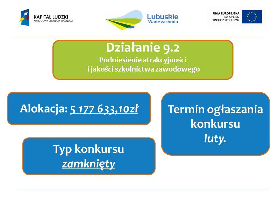 Działanie 9.2 Podniesienie atrakcyjności i jakości szkolnictwa zawodowego Alokacja: 5 177 633,10zł Termin ogłaszania konkursu luty.