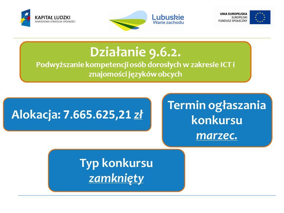 Działanie 9.6.2. Podwyższanie kompetencji osób dorosłych w zakresie ICT i znajomości języków obcych Alokacja: 7.665.625,21 zł Termin ogłaszania konkur
