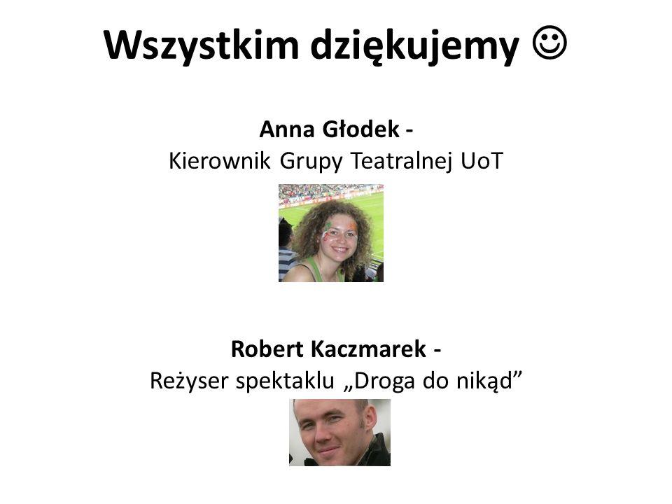 Wszystkim dziękujemy Anna Głodek - Kierownik Grupy Teatralnej UoT Robert Kaczmarek - Reżyser spektaklu Droga do nikąd